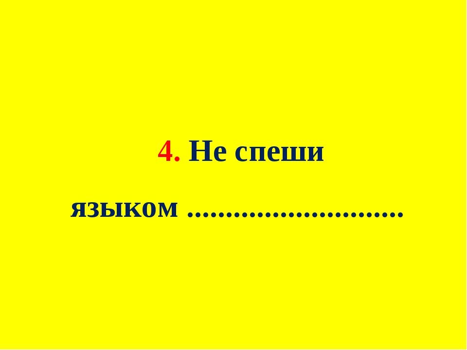 4. Не спеши языком ............................