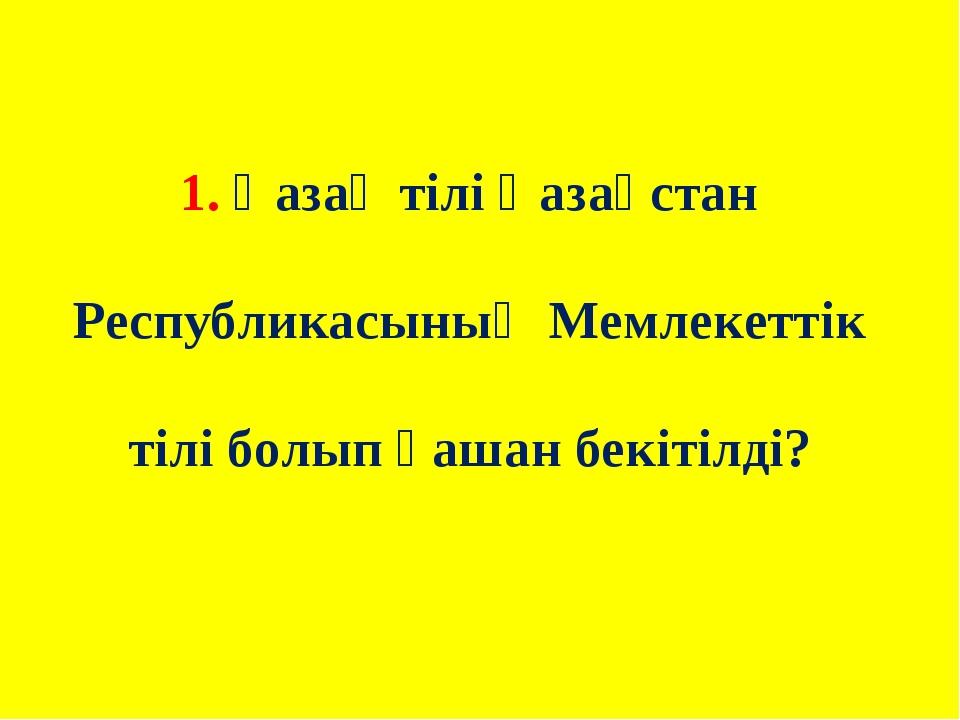 1. Қазақ тілі Қазақстан Республикасының Мемлекеттік тілі болып қашан бекітілді?