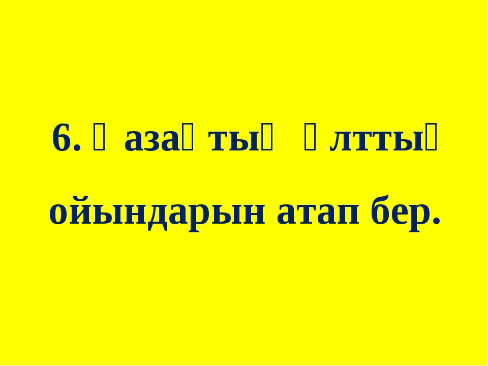 6. Қазақтың ұлттық ойындарын атап бер.