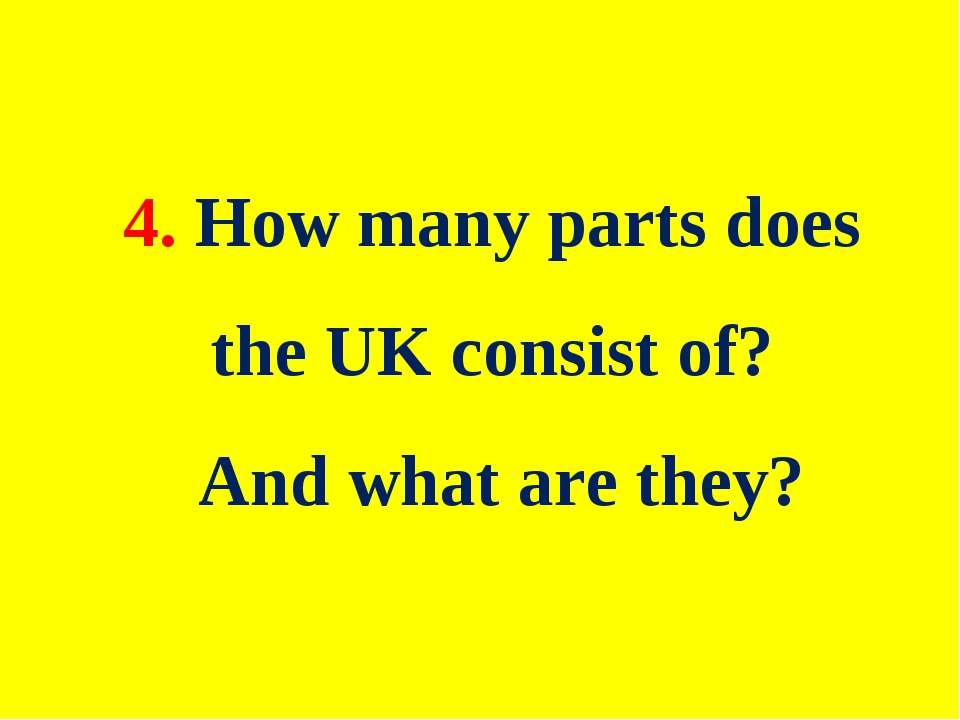 4. How many parts does the UK consist of? And what are they?