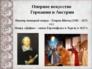 Оперное искусство Германии и Австрии Пионер немецкой оперы – Генрих Шютц (158