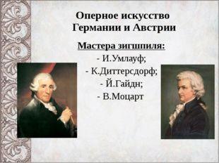 Оперное искусство Германии и Австрии Мастера зигшпиля: И.Умлауф; К.Диттерсдор