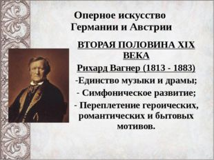 Оперное искусство Германии и Австрии ВТОРАЯ ПОЛОВИНА XIX ВЕКА Рихард Вагнер (