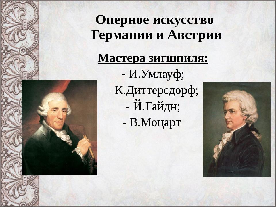 Оперное искусство Германии и Австрии Мастера зигшпиля: И.Умлауф; К.Диттерсдор...