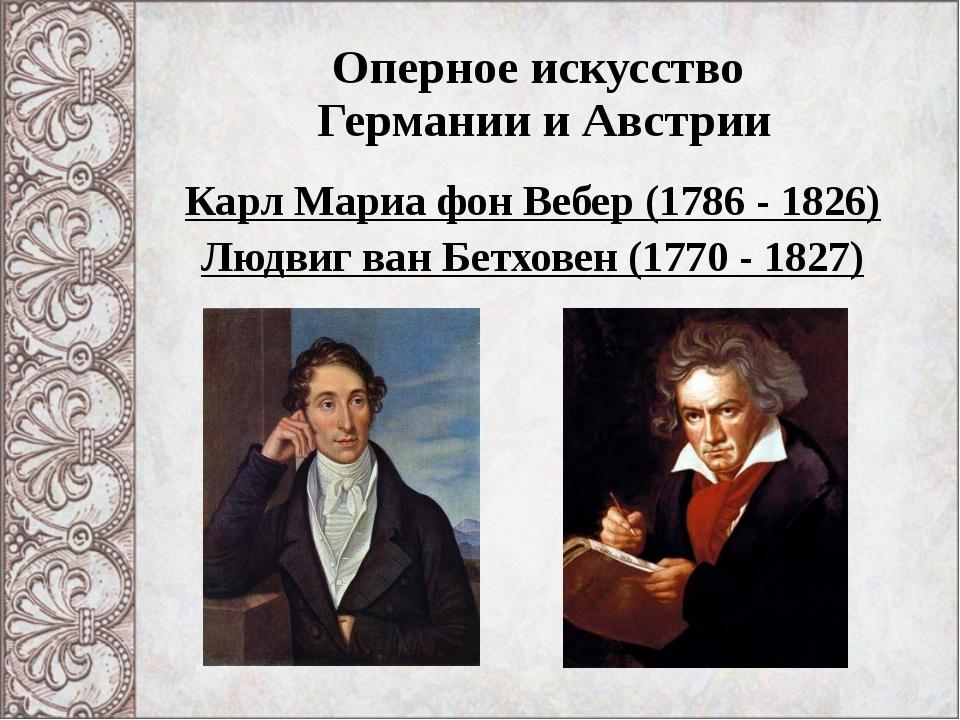 Оперное искусство Германии и Австрии Карл Мариа фон Вебер (1786 - 1826) Людви...