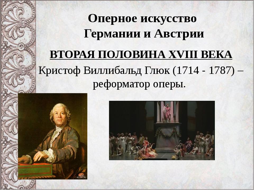Оперное искусство Германии и Австрии ВТОРАЯ ПОЛОВИНА XVIII ВЕКА Кристоф Вилли...