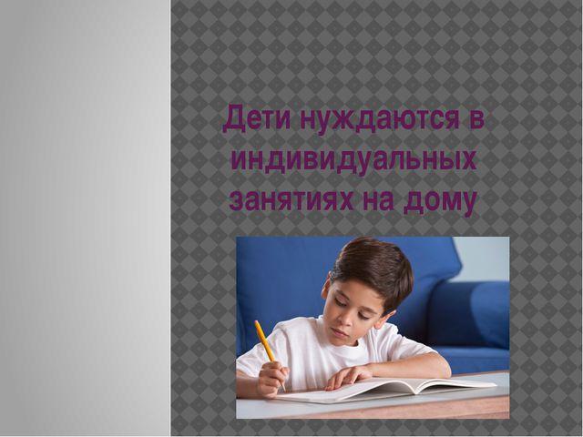 Дети нуждаются в индивидуальных занятиях на дому