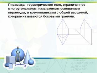 Пирамида - геометрическое тело, ограниченное многоугольником, называемым осно