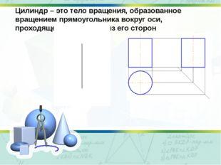 Цилиндр – это тело вращения, образованное вращением прямоугольника вокруг оси