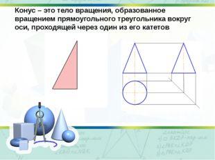 Конус – это тело вращения, образованное вращением прямоугольного треугольника