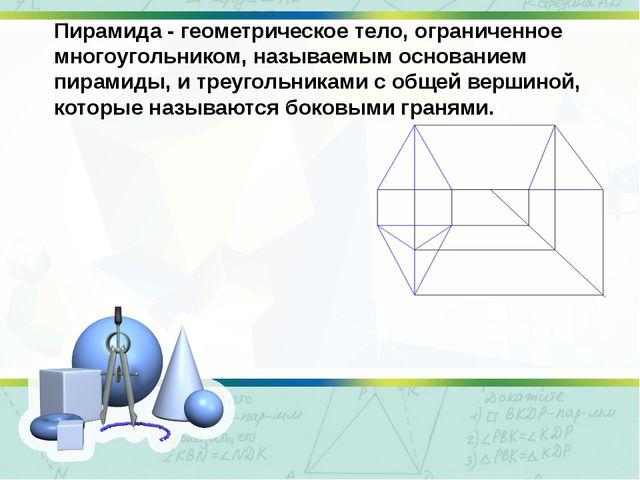 Пирамида - геометрическое тело, ограниченное многоугольником, называемым осно...