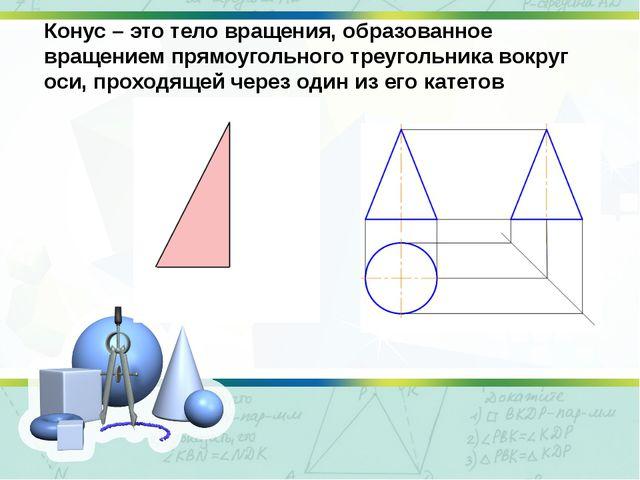 Конус – это тело вращения, образованное вращением прямоугольного треугольника...