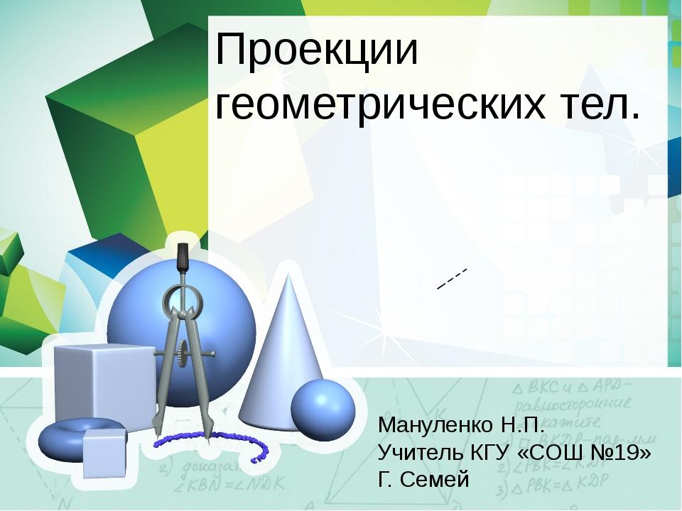 Проекции геометрических тел. Мануленко Н.П. Учитель КГУ «СОШ №19» Г. Семей