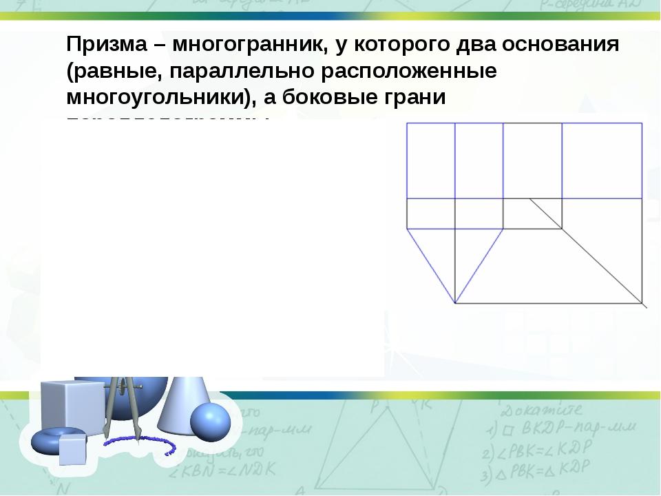Призма – многогранник, у которого два основания (равные, параллельно располож...