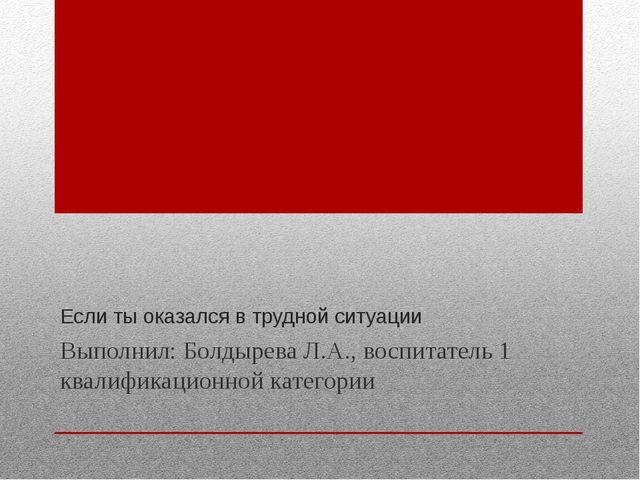 Если ты оказался в трудной ситуации Выполнил: Болдырева Л.А., воспитатель 1 к...