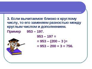 3. Если вычитаемое близко к круглому числу, то его заменяем разностью между к