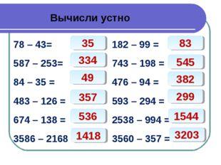 Вычисли устно 78 – 43= 182 – 99 = 587 – 253= 743 – 198 = 84 – 35 = 476 – 94