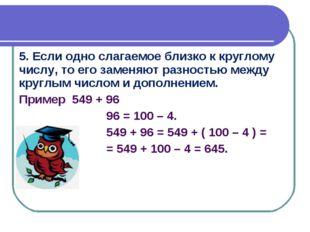5. Если одно слагаемое близко к круглому числу, то его заменяют разностью меж