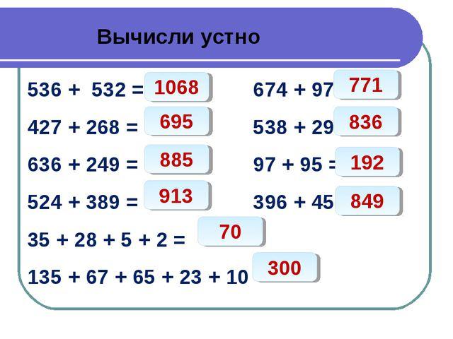 Вычисли устно 536 + 532 = 674 + 97 = 427 + 268 = 538 + 298 = 636 + 249 = 97...