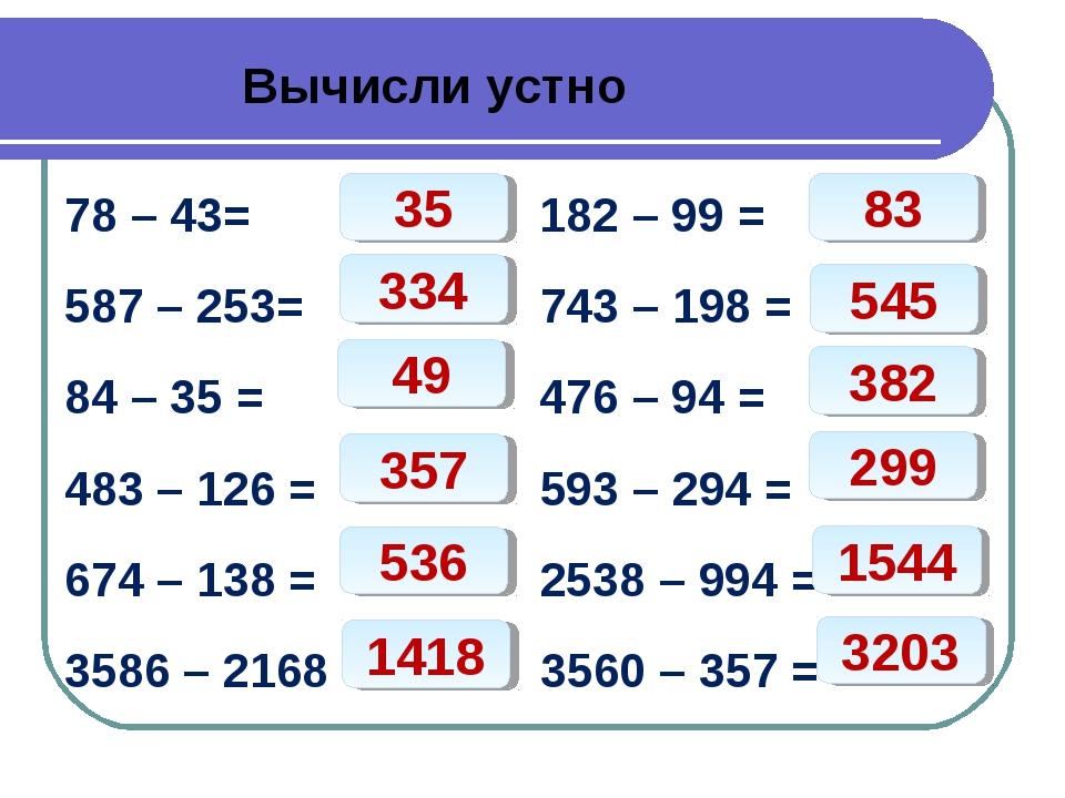 Вычисли устно 78 – 43= 182 – 99 = 587 – 253= 743 – 198 = 84 – 35 = 476 – 94...