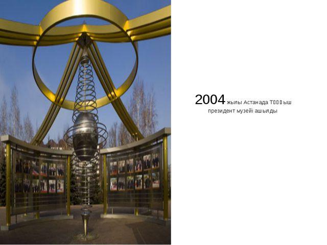 2004 жылы Астанада Тұңғыш президент музейі ашылды