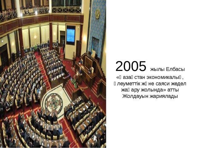 2005 жылы Елбасы «Қазақстан экономикалық, әлеуметтік және саяси жедел жаңару...