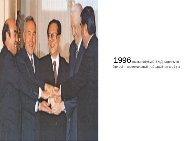 1996 жылы еліміздің ТМД елдерімен бірлесіп, экономикалық тығырықтан шығуы