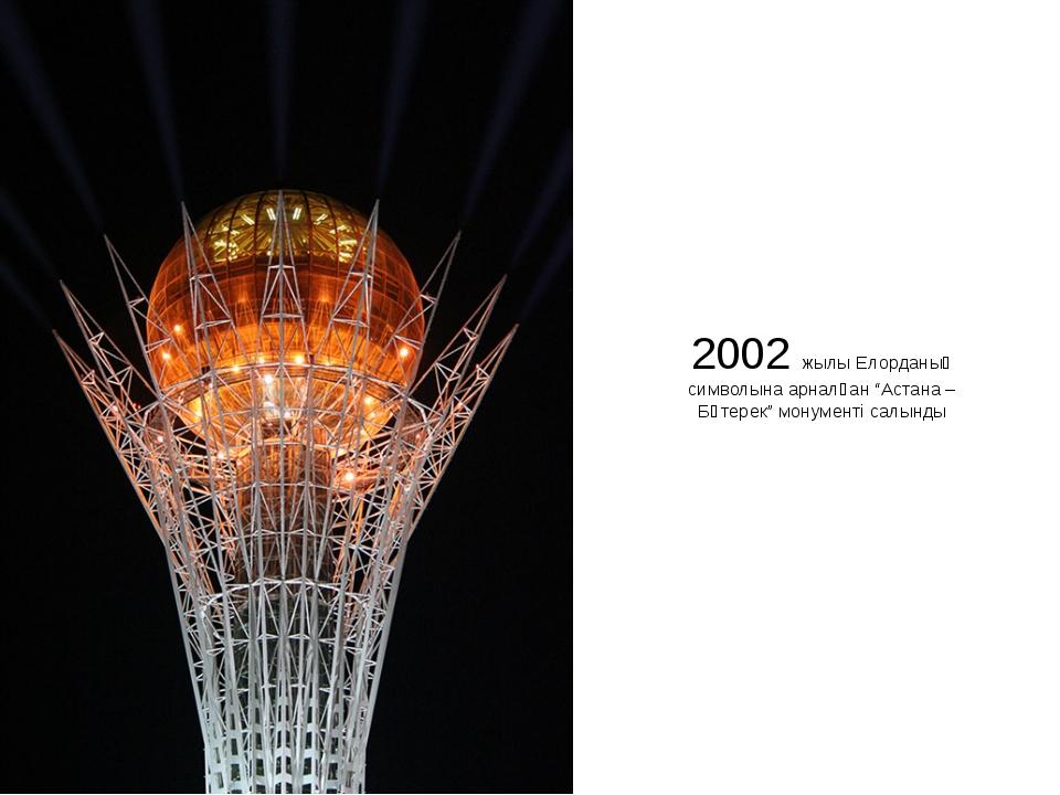 """2002 жылы Елорданың символына арналған """"Астана – Бәтерек"""" монументі салынды"""