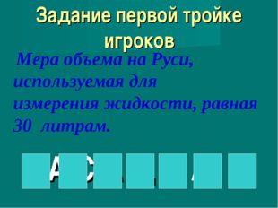 Задание первой тройке игроков Мера объема на Руси, используемая для измерени