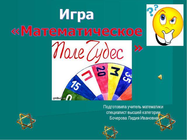 Подготовила учитель математики специалист высшей категории Бочерова Лидия Ив...
