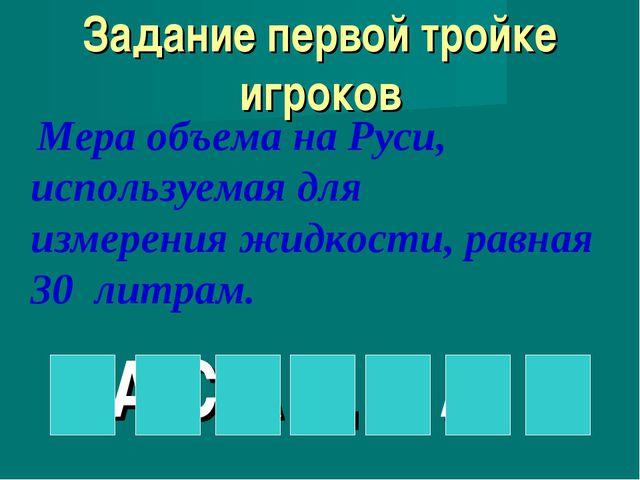 Задание первой тройке игроков Мера объема на Руси, используемая для измерени...
