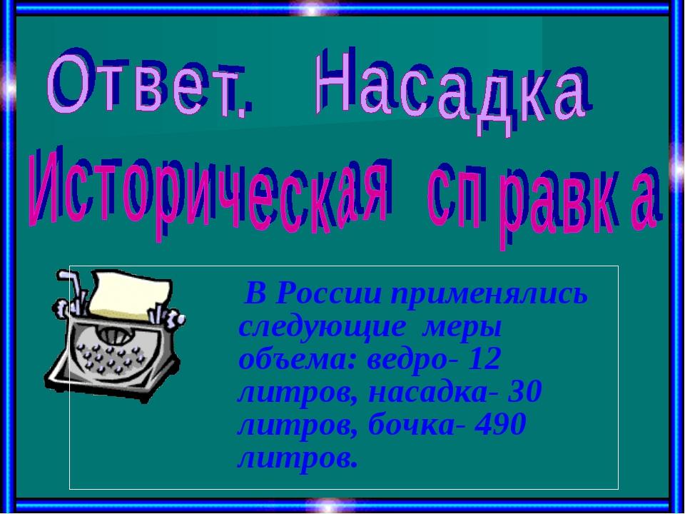 В России применялись следующие меры объема: ведро- 12 литров, насадка- 30 ли...