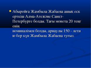 АбыройғаЖамбылаЖабаеваашықескерткішАлма-АтежәнеСанкт-Петербургеболды.