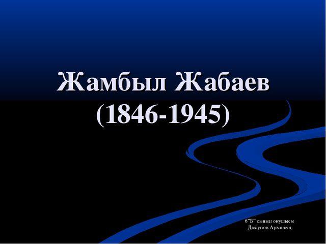 """Жамбыл Жабаев (1846-1945) 6""""В"""" сынып оқушысы Дюсупов Арынның ."""