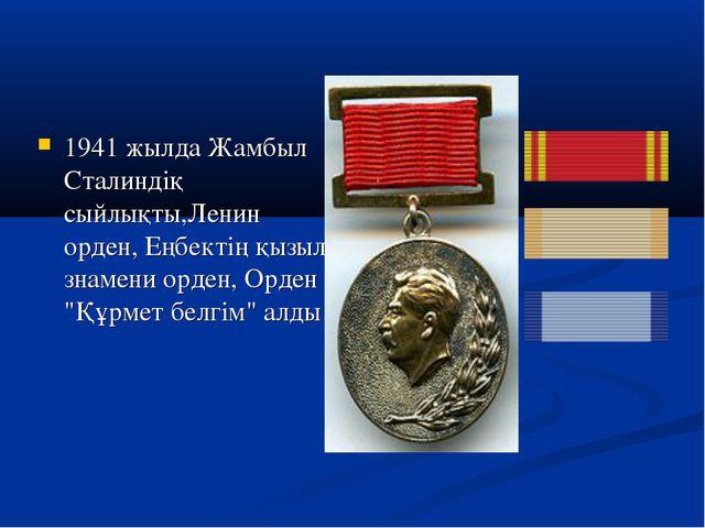 1941 жылда Жамбыл Сталиндіқ сыйлықты,Ленин орден, Еңбектің қызыл знамени орде...