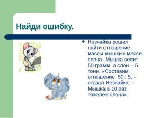Найди ошибку. Незнайка решил найти отношение массы мышки к массе слона. Мышка