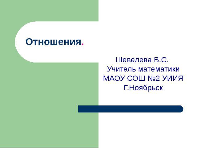 Отношения. Шевелева В.С. Учитель математики МАОУ СОШ №2 УИИЯ Г.Ноябрьск