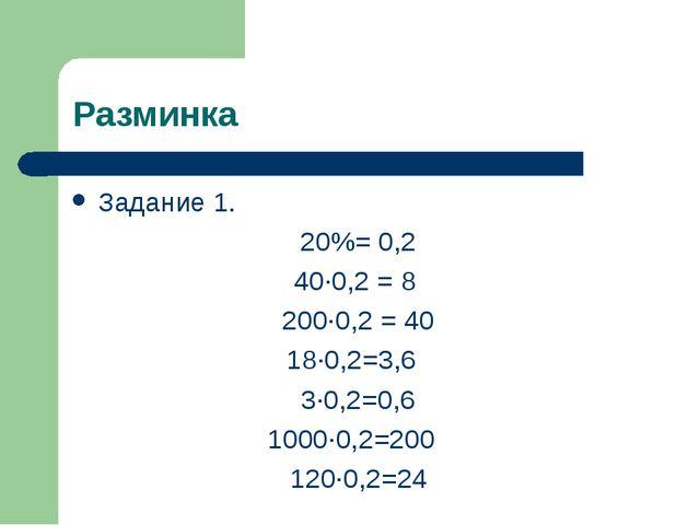 Разминка Задание 1. 20%= 0,2 40∙0,2 = 8 200∙0,2 = 40 18∙0,2=3,6 3∙0,2=0,6 100...