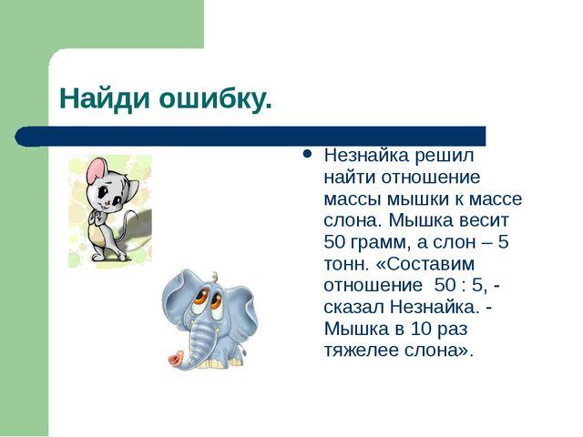Найди ошибку. Незнайка решил найти отношение массы мышки к массе слона. Мышка...