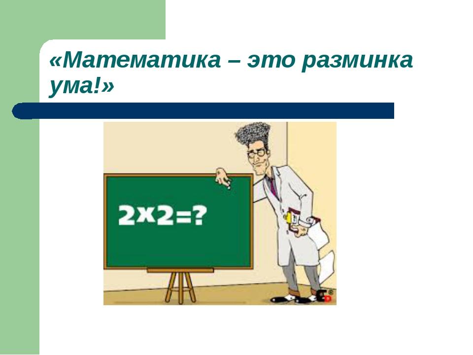 «Математика – это разминка ума!»
