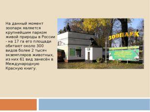 На данный момент зоопарк является крупнейшим парком живой природы в России -