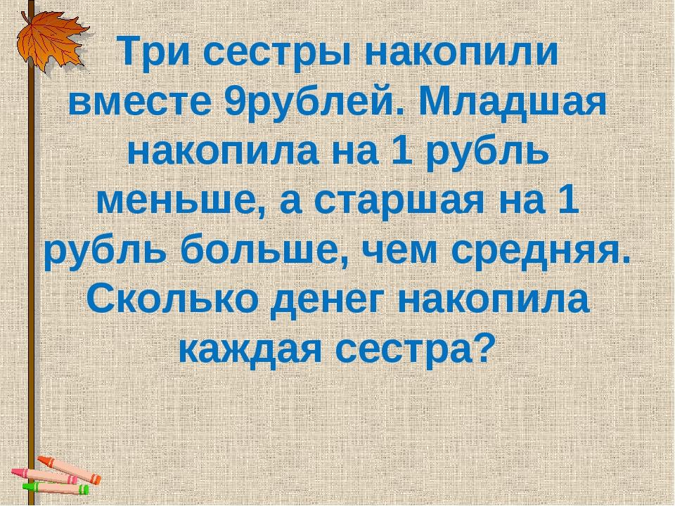 Три сестры накопили вместе 9рублей. Младшая накопила на 1 рубль меньше, а ста...