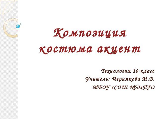 Композиция костюма акцент Технология 10 класс Учитель: Чернякова М.В. МБОУ «С...