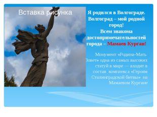 Я родился в Волгограде. Волгоград – мой родной город! Всем знакома достоприме