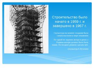 Строительство было начато в 1959 г. и завершено в 1967 г. Скульптура на момен