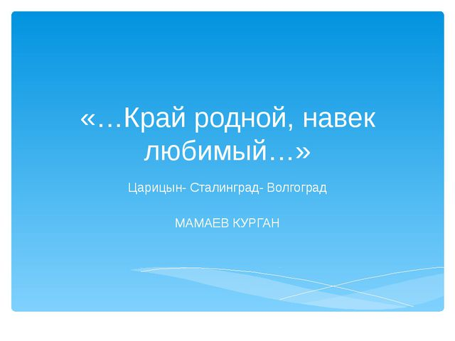 «…Край родной, навек любимый…» Царицын- Сталинград- Волгоград МАМАЕВ КУРГАН