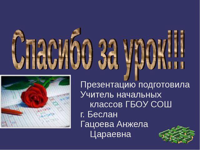 Презентацию подготовила Учитель начальных классов ГБОУ СОШ г. Беслан Гацоева...