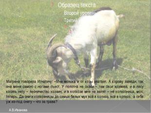 А.В.Иванова Матрена говорила Игнатичу: «Мне молока и от козы хватает. А коро