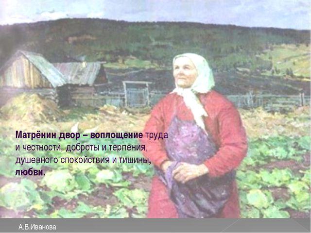 А.В.Иванова Матрёнин двор – воплощение труда и честности, доброты и терпения...