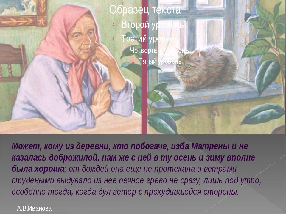 А.В.Иванова Может, кому из деревни, кто побогаче, изба Матрены и не казалась...